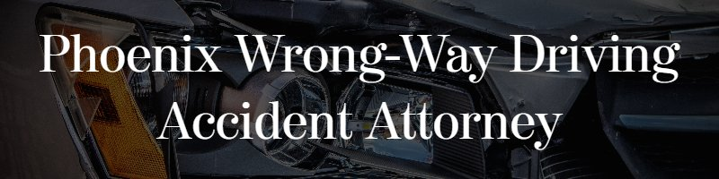 Phoenix Wrong-Way Driving Accident Attorney